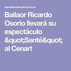 """Bailaor Ricardo Osorio llevará su espectáculo """"Santé"""" al Cenart"""