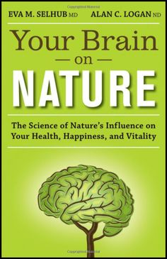 Your Brain On Nature: The Science of Nature's Influence on Your Health, Happiness and Vitality by Eva M. Selhub MD and Alan C. Logan MD who  detail how the human brain is inextricably linked to the natural world, and how we can benefit from enhancing that connection. #Neuroscience #Well_Being #Nature