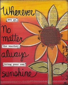 Whenever you go, No matter the weather, Always bring your own Sunshine. - Unknown
