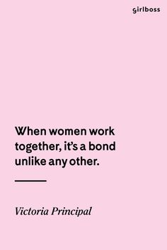 GIRLBOSS QUOTE: When women work together, it's a bond unlike any other. - Victoria Principal