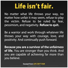 """Life isn't fair...Be a warrior and work through whatever life throws your way with courage,love,and positivity. And continually push forward."""