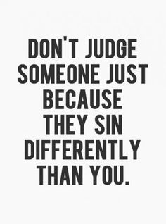 Don't judge someone just because they sin differently than you. I like this. Remember to be discerning and live according to the Word, but leave the judging to God.