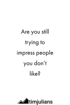 Don't be a fool trying to impress people you don't like. Try to impress yourself instead! You will see, how this helps you...