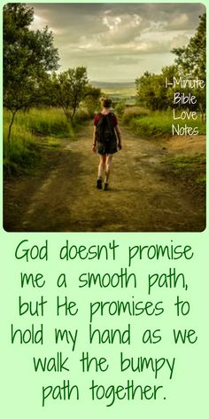 God doesn't promise smooth paths but He promises to walk the bumpy paths with us. And that is better than smooth paths! Click image and when it enlarges, click again to read this 1-minute devotion.