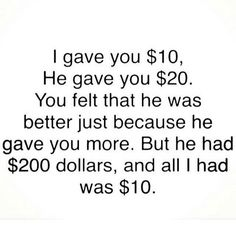 I Gave You $10.00 He Gave You $20.00 You Felt That He Was Better Just Because He Gave You More. But He $200.00 Dollars And All I Had Was $10.00  Yeah, Just Let That Sink In For Those That Need It.