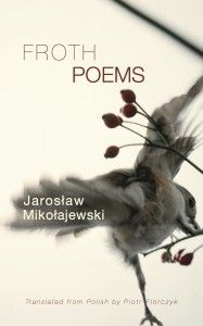 """Froth gathers thirty-two of Jarosław Mikołajewski's best poems, which Ilya Kaminsky calls """"contemporary European poetry at its best: tender, unpredictable, a hymn, a love poem, a moment of laughter, of revelation,"""" while Adam Zagajewski writes, """"Mikołajewski's poems are kicking, running, appealing to us, readers. His poems live.""""  (2013)"""