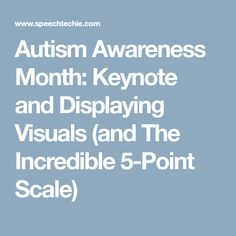 Autism Awareness Month: Keynote and Displaying Visuals (and The Incredible 5-Point Scale)