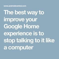 The best way to improve your Google Home experience is to stop talking to it like a computer Stop Talking, Google Home, Improve Yourself, Good Things