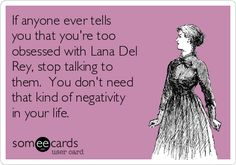 #Encouragement: If anyone ever tells you that you're too obsessed with Lana Del Rey, stop talking to them. You don't need that kind of negativity in your life.