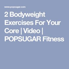 2 Bodyweight Exercises For Your Core | Video | POPSUGAR Fitness