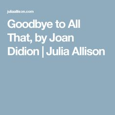 Goodbye to All That, by Joan Didion | Julia Allison