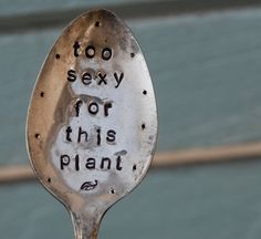 Too Sexy for this Plant hand stamped Spoon by VintageGardenArt, $8.99
