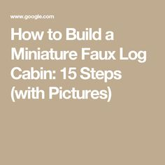 How to Build a Miniature Faux Log Cabin: 15 Steps (with Pictures)