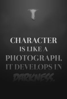 Character is like a photograph, it develops in Darkness!