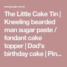 The Little Cake Tin | Kneeling bearded man sugar paste / fondant cake topper | Dad's birthday cake | Pinterest | Fondant cake toppers, Sugar paste and Cake tins