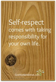 Self-respect and taking responsibility go hand in hand. Visit us at: www.GratitudeHabitat.com #Self-respect #responsibility #Gratitude Habitat