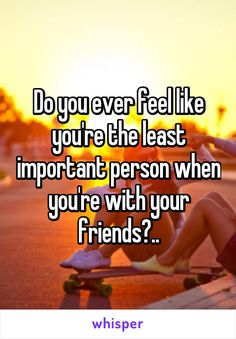 Do you ever feel like you're the least important person when you're with your friends?..