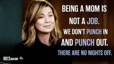 """""""Being a mom is not a job. We don't punch in and punch out. There are no nights off. Grey's Anatomy, Night Off, Lexie Grey, Cristina Yang, Dance It Out, Grey Anatomy Quotes, Youre My Person, Meredith Grey, Film Quotes"""