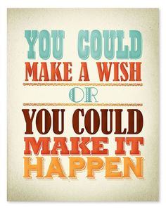 You could make a wish or you could make it happen | FOLLOW http://www.pinterest.com/happygolicky/inspirational-quotes-words-of-wisdom-positive-thou/ for MORE Inspirational Quotes