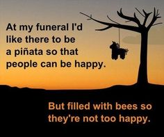 At my funeral, I'd like there to be a pinata
