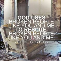 God uses broken people like you and me to rescue broken people like you & me.