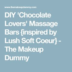 DIY 'Chocolate Lovers' Massage Bars {inspired by Lush Soft Coeur} - The Makeup Dummy