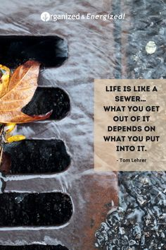 Life is like a sewer… what you get out of it depends on what you put into it. #OrganizedandEnergized #AddSpaceToYourLife