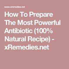How To Prepare The Most Powerful Antibiotic (100% Natural Recipe) - xRemedies.net