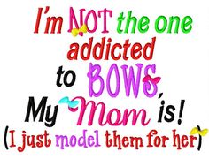 I'm not the one addicted to BOWS, my Mom is (I just model them for her) - Machine Embroidery Design - 7 Sizes