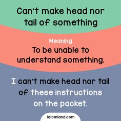 Idiom of the day: Can't make head nor tail of something.Meaning: To be unable to understand something.Example: I can't make head nor tail of these instructions on the packet.