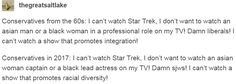 Conservatives from the 60s: I can't watch Star Trek, I don't want to watch an asian man or a black woman in a professional role on my TV! Damn liberals! I can't watch a show that promotes integration! Conservatives in 2017: I can't watch Star Trek, I don't want to watch an asian woman captain or a black lead actress on my TV! Damn sjws! I can't watch a show that promotes racial diversity!