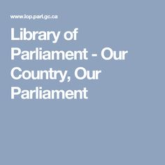 Library of Parliament - Our Country, Our Parliament Levels Of Government, Government Of Canada, British North America, First Debate, House Of Commons, Newfoundland And Labrador, New Brunswick, Political Party