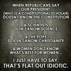 When Republicans say our President (who is a Constitutional scholar) doesn't know the Constitution and scientists don't know science and the Pope doesn't know christianity and women don't know what's best for women ... I just have to say THAT'S FLAT OUT IDIOTIC.