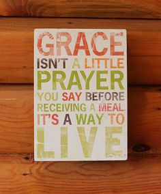 """Grace isn't a little prayer you say before receiving a meal, it's a way to live.""  Love this inspirational sign!"