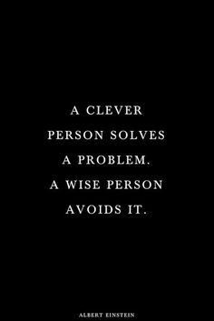 Albert Einstein — 'A clever person solves a problem. A wise person avoids it. Inspirational Quotes Pictures, Great Quotes, Quotes To Live By, Motivational Quotes, Be Wise Quotes, Quotes Of Wisdom, Quotes With Pictures, Wiser Quotes, You Inspire Me Quotes