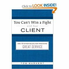 You Can't Win a Fight with Your Client: & 49 Other Rules for Providing Great Service by Tom Markert. $1.59. 128 pages. Publisher: Collins (August 14, 2007). Author: Tom Markert