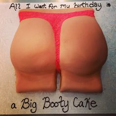 Big booty cake.  Hahaha perfect for a guy friends birthday!