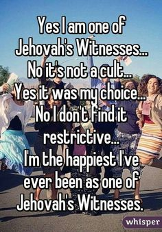Yes, I am one of Jehovah's Witnesses. No, it's not a cult. Yes, it was my choice. No, I don't find it restrictive. I'm the happiest I've ever been as one of Jehovah's Witnesses.
