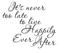 """It's never too late to live happily ever after."" Absolutely true. It starts with your decision to make it so."