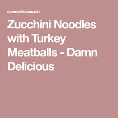 Zucchini Noodles with Turkey Meatballs - Damn Delicious