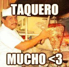 Te quiero mucho ha taquero mucho mmm tacos