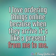 I love ordering things online because when they arrive it's like a present from me to me. #coolfunnyquotes