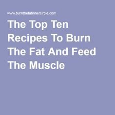 The Top Ten Recipes To Burn The Fat And Feed The Muscle