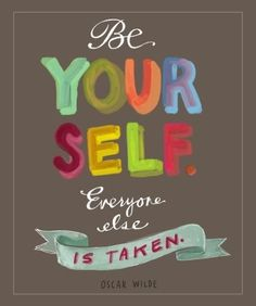 Be Yourself. Everyone else is taken. Oscar Wilde.