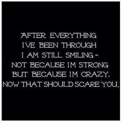 Not because I'm strong but because I'm crazy.