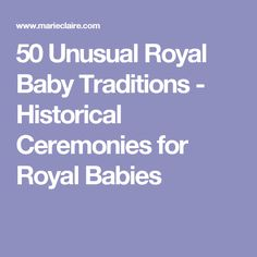 50 Unusual Royal Baby Traditions - Historical Ceremonies for Royal Babies