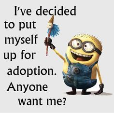 OMG yes I do, minions, quote, citat, funny, haha. ''I've decided to put myself up for adoption. Anyone want me ?''