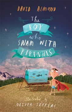 The Boy Who Swam with Piranhas by David Almond and illustrated by Oliver Jeffers