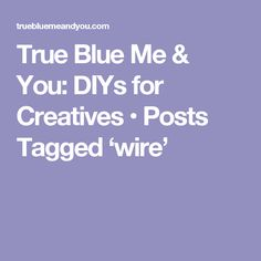 True Blue Me & You: DIYs for Creatives • Posts Tagged 'wire'