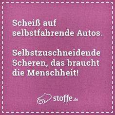 Scheiß auf selbstfahrende Autos. Selbstzuschneidende Scheren, das braucht die Menschheit!  #nähen #meme #memes #spruch #sprüche #diy #fashion #printdesign #fakten #quotes #quoteoftheday